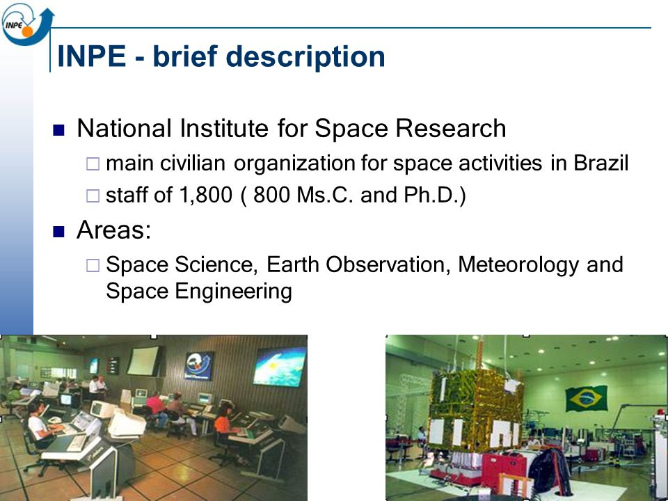 INPE - brief description National Institute for Space Research  main civilian organization for space activities in Brazil  staff of 1,800 ( 800 Ms.C.