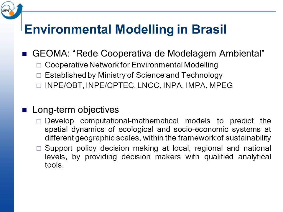 Environmental Modelling in Brasil GEOMA: Rede Cooperativa de Modelagem Ambiental  Cooperative Network for Environmental Modelling  Established by Ministry of Science and Technology  INPE/OBT, INPE/CPTEC, LNCC, INPA, IMPA, MPEG Long-term objectives  Develop computational­-mathematical models to predict the spatial dynamics of ecological and socio-economic systems at different geographic scales, within the framework of sustainability  Support policy decision making at local, regional and national levels, by providing decision makers with qualified analytical tools.