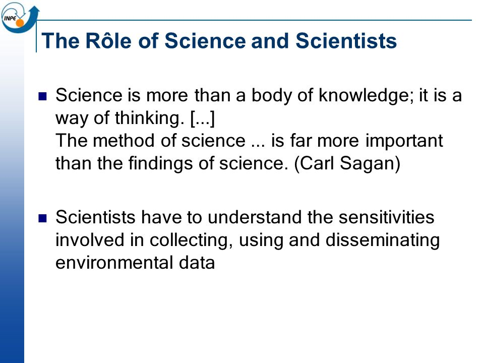 The Rôle of Science and Scientists Science is more than a body of knowledge; it is a way of thinking.