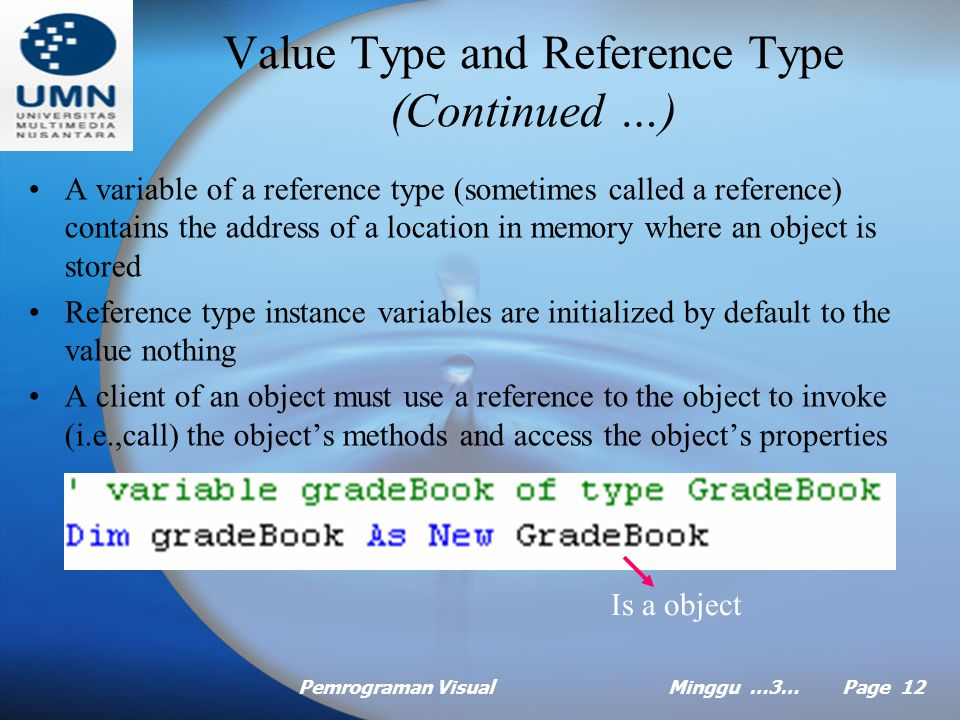 Pemrograman VisualMinggu …3… Page 11 Value Type and Reference Type Data type in Visual Basic are divided into two categories – value types and reference type Dim count as Integer = 7 A variable (count) of a value type (Integer) Contains a value (7) of that type