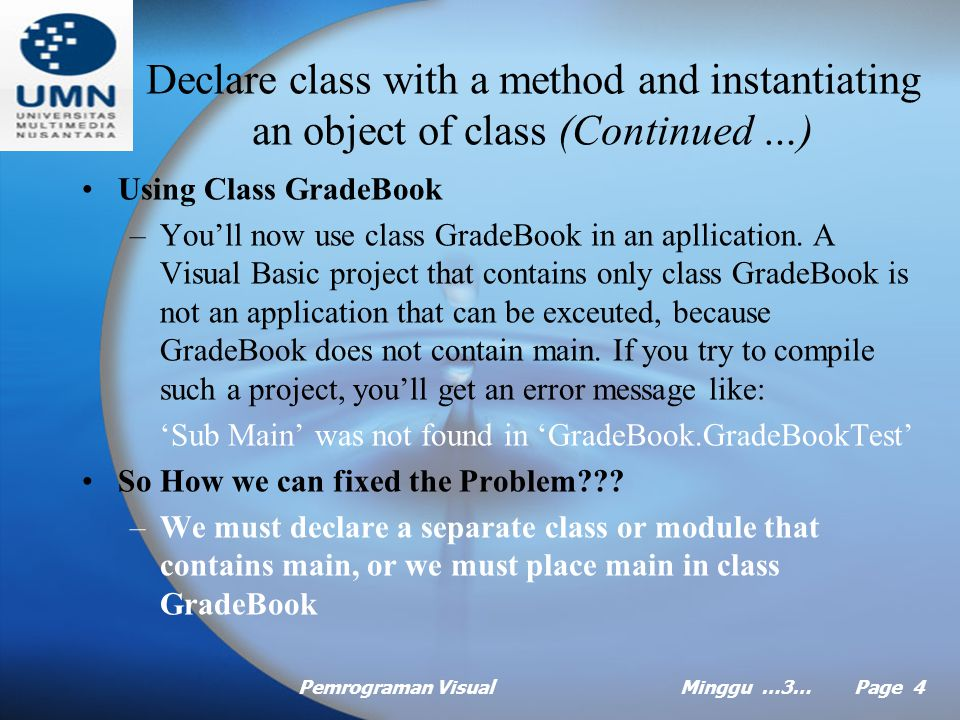 Pemrograman VisualMinggu …3… Page 3 Declare class with a method and instantiating an object of class Adding a class to a Visual Basic Project –Right click the project name in the solution explorer and select add > class from the menu that appears Example of Class GradeBook