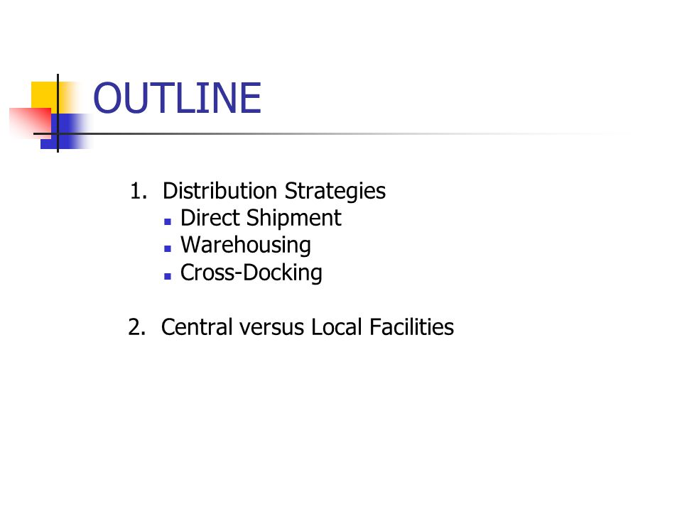 1. Distribution Strategies Direct Shipment Warehousing Cross-Docking 2. Central versus Local Facilities OUTLINE