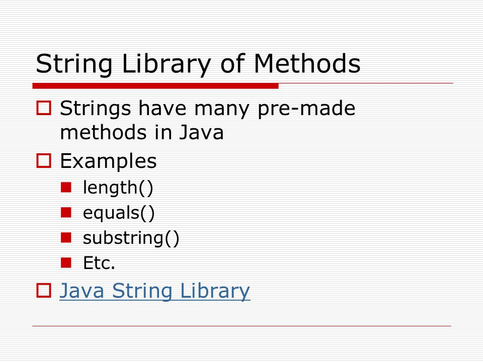 String Library of Methods  Strings have many pre-made methods in Java  Examples length() equals() substring() Etc.  Java String Library Java String