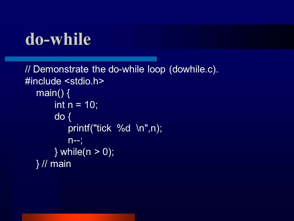 do-while // Demonstrate the do-while loop (dowhile.c). #include main() { int n = 10; do { printf(