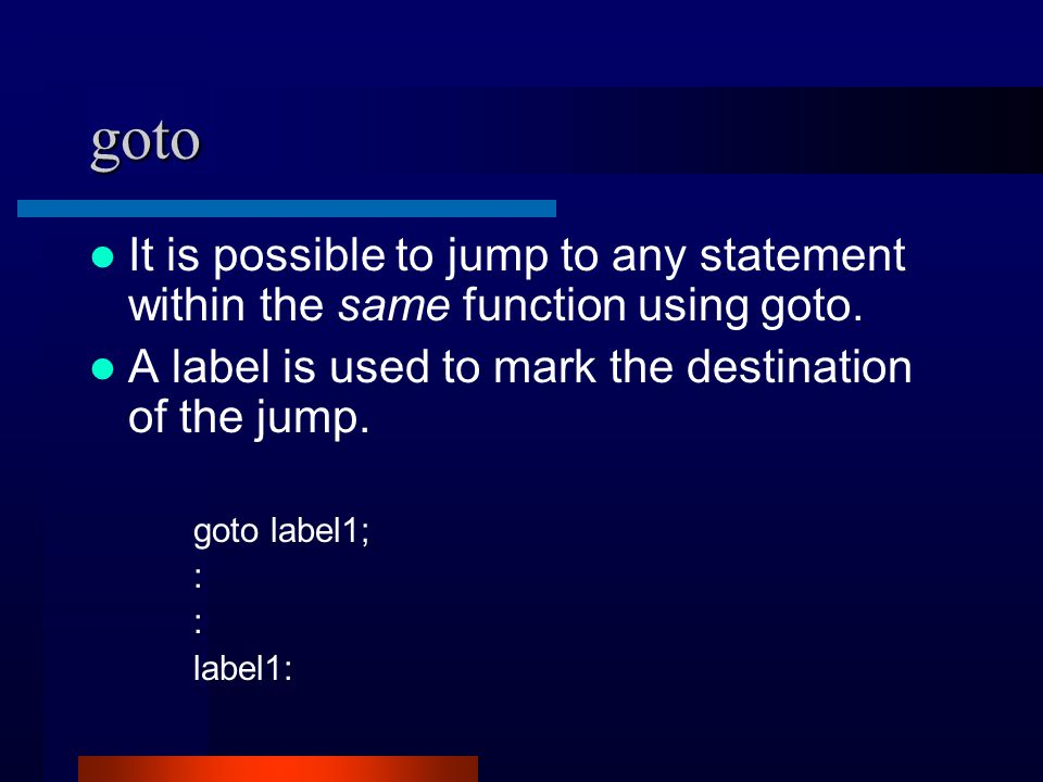 goto It is possible to jump to any statement within the same function using goto. A label is used to mark the destination of the jump. goto label1; :