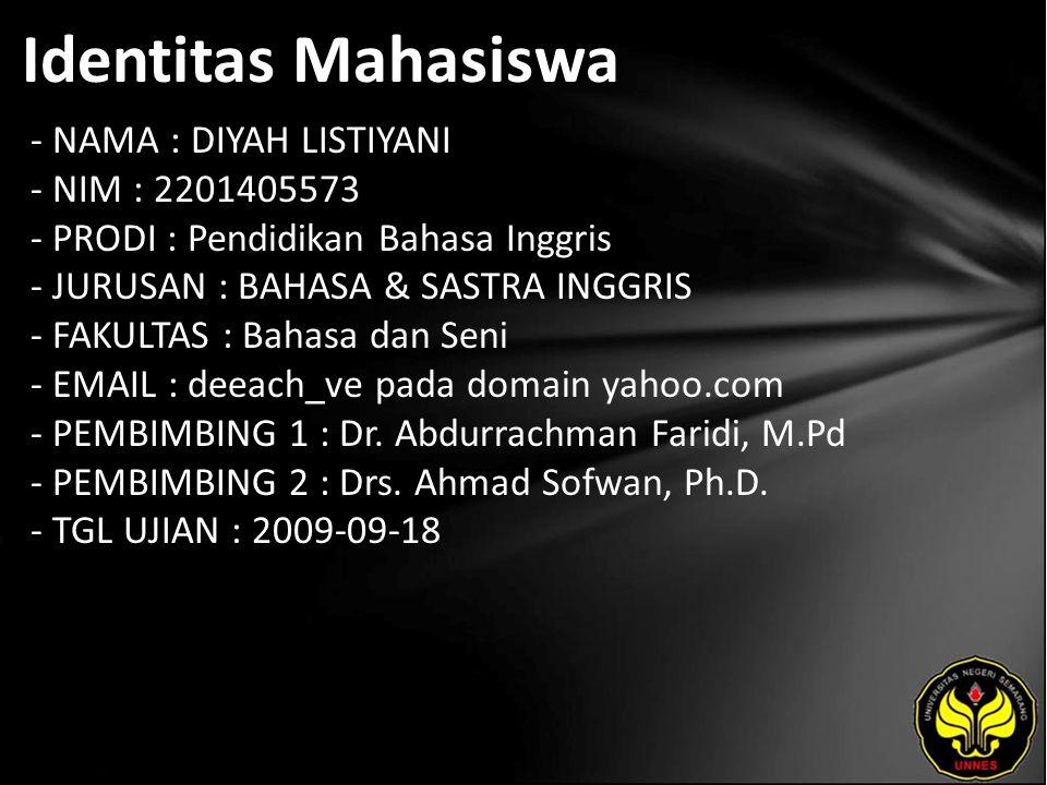 Identitas Mahasiswa - NAMA : DIYAH LISTIYANI - NIM : 2201405573 - PRODI : Pendidikan Bahasa Inggris - JURUSAN : BAHASA & SASTRA INGGRIS - FAKULTAS : Bahasa dan Seni - EMAIL : deeach_ve pada domain yahoo.com - PEMBIMBING 1 : Dr.