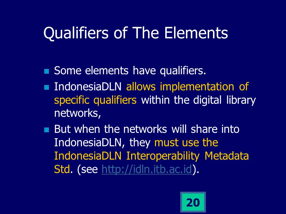 19 Elements of the Metadata 15 Core elements: Title Creator Publisher Subject Description Date Type Format Identifier Source Language Relation Coverage Rights