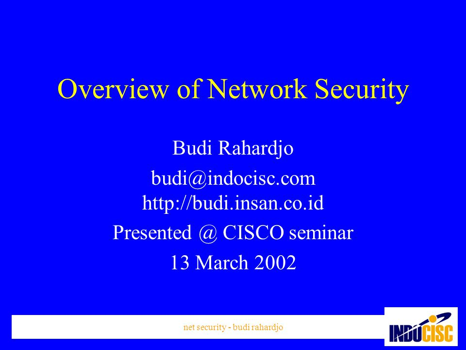 net security - budi rahardjo Overview of Network Security Budi Rahardjo budi@indocisc.com http://budi.insan.co.id Presented @ CISCO seminar 13 March 2002