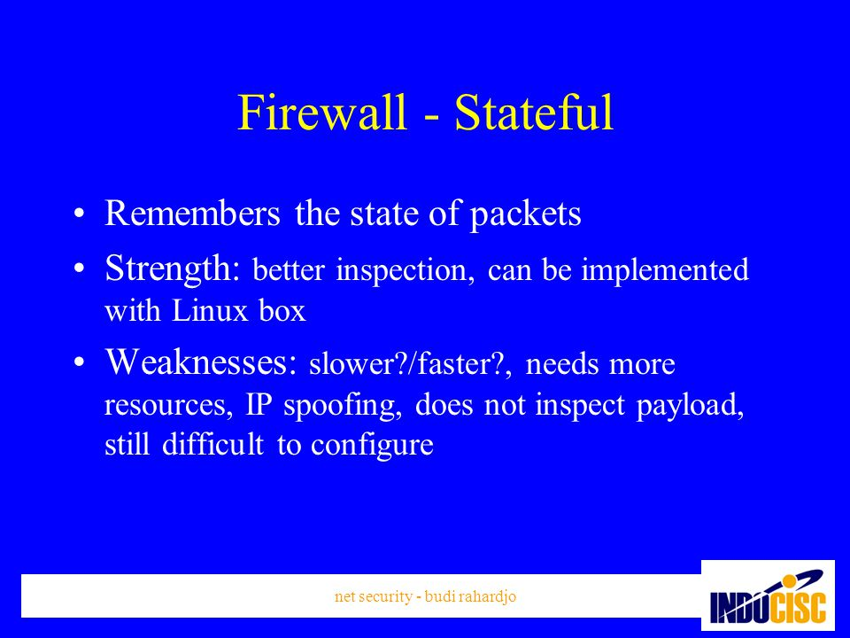 net security - budi rahardjo Firewall - Stateful Remembers the state of packets Strength: better inspection, can be implemented with Linux box Weaknesses: slower /faster , needs more resources, IP spoofing, does not inspect payload, still difficult to configure