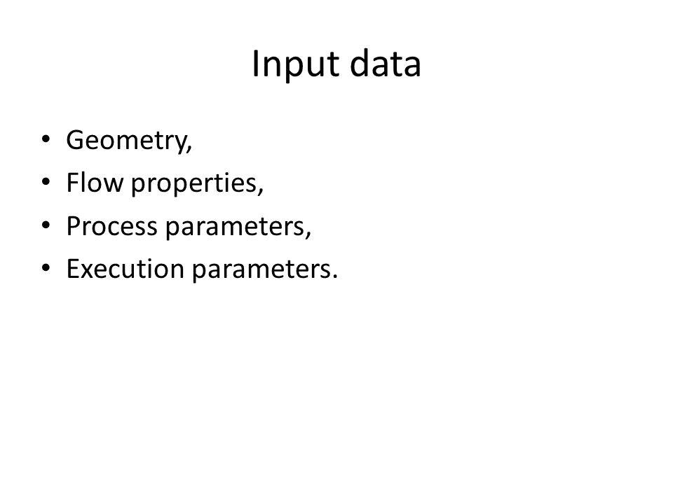 Input data Geometry, Flow properties, Process parameters, Execution parameters.