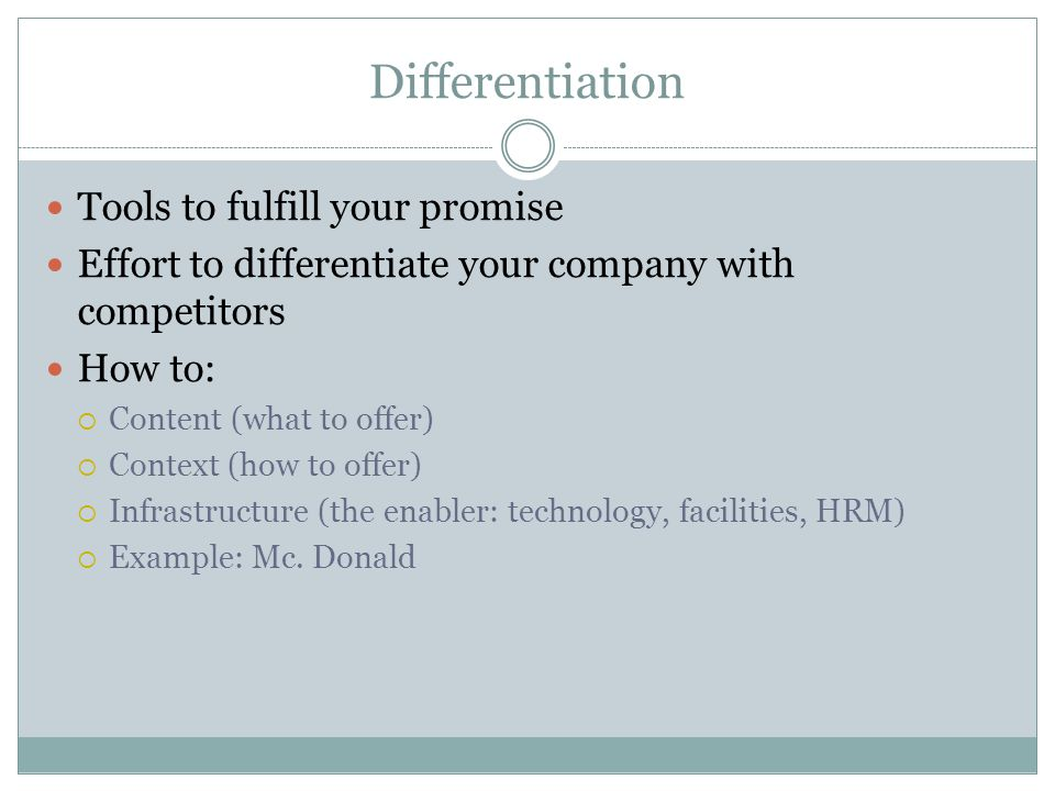 Differentiation Tools to fulfill your promise Effort to differentiate your company with competitors How to:  Content (what to offer)  Context (how to offer)  Infrastructure (the enabler: technology, facilities, HRM)  Example: Mc.