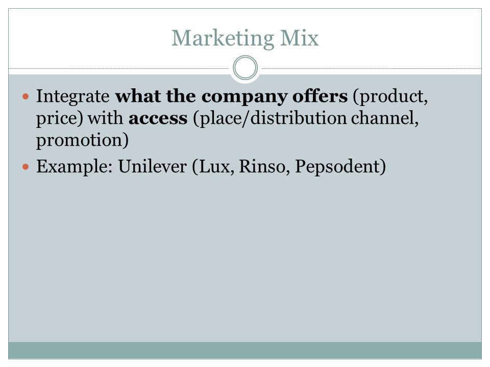 Marketing Mix Integrate what the company offers (product, price) with access (place/distribution channel, promotion) Example: Unilever (Lux, Rinso, Pepsodent)