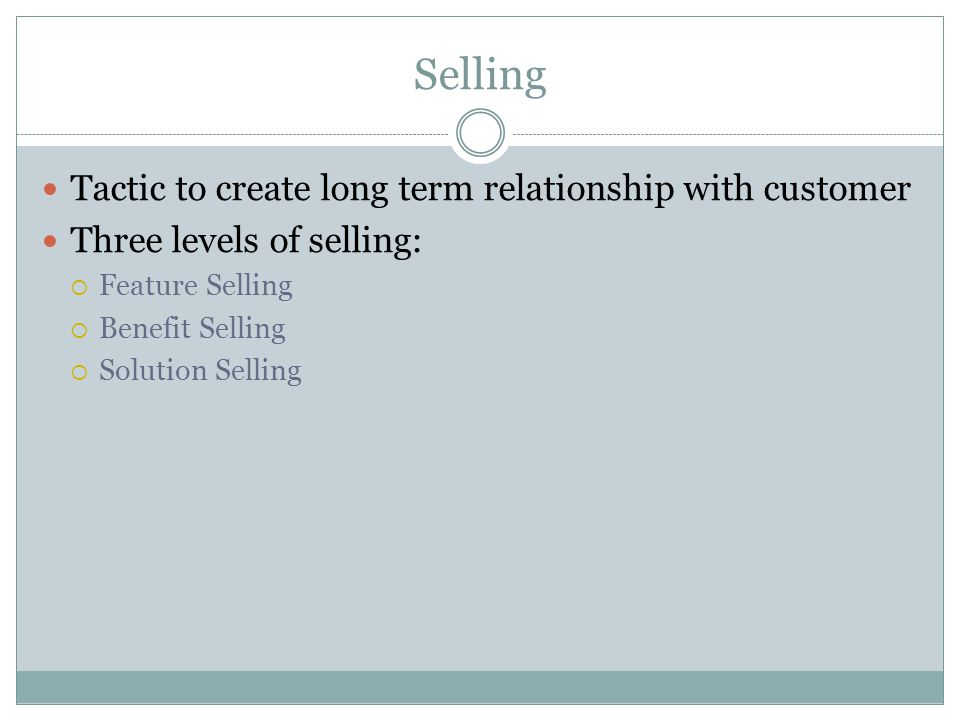 Selling Tactic to create long term relationship with customer Three levels of selling:  Feature Selling  Benefit Selling  Solution Selling