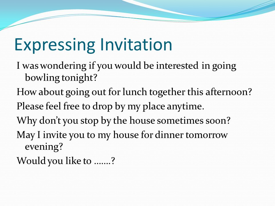 Expressing Invitation I was wondering if you would be interested in going bowling tonight.