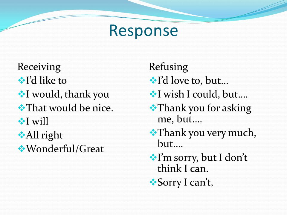 Response Receiving  I'd like to  I would, thank you  That would be nice.