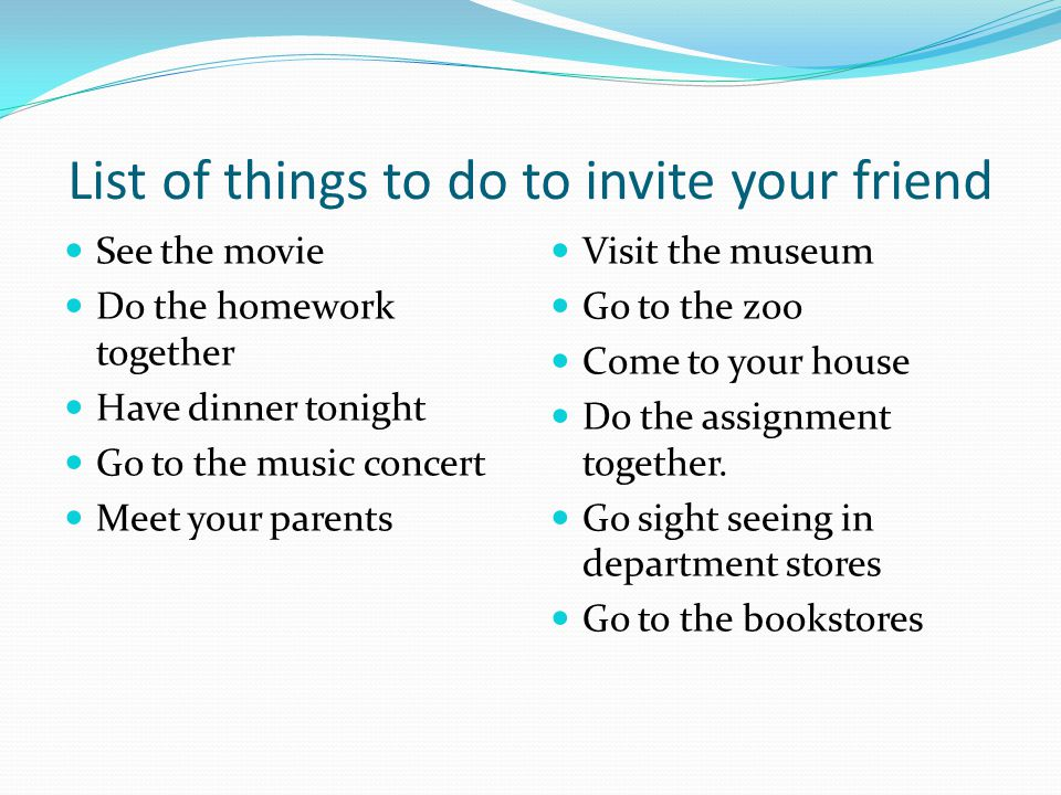 List of things to do to invite your friend See the movie Do the homework together Have dinner tonight Go to the music concert Meet your parents Visit the museum Go to the zoo Come to your house Do the assignment together.