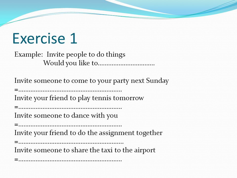 Exercise 1 Example: Invite people to do things Would you like to…………………………… Invite someone to come to your party next Sunday =…………………………………………………… Invite your friend to play tennis tomorrow =…………………………………………………… Invite someone to dance with you =…………………………………………………… Invite your friend to do the assignment together =…………………………………………………....