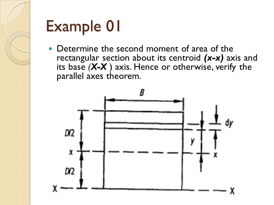 Example 01 Determine the second moment of area of the rectangular section about its centroid (x-x) axis and its base (X-X ) axis. Hence or otherwise,
