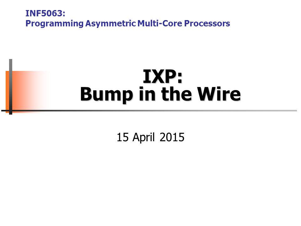 IXP: Bump in the Wire IXP: Bump in the Wire INF5063: Programming Asymmetric Multi-Core Processors 15 April 2015
