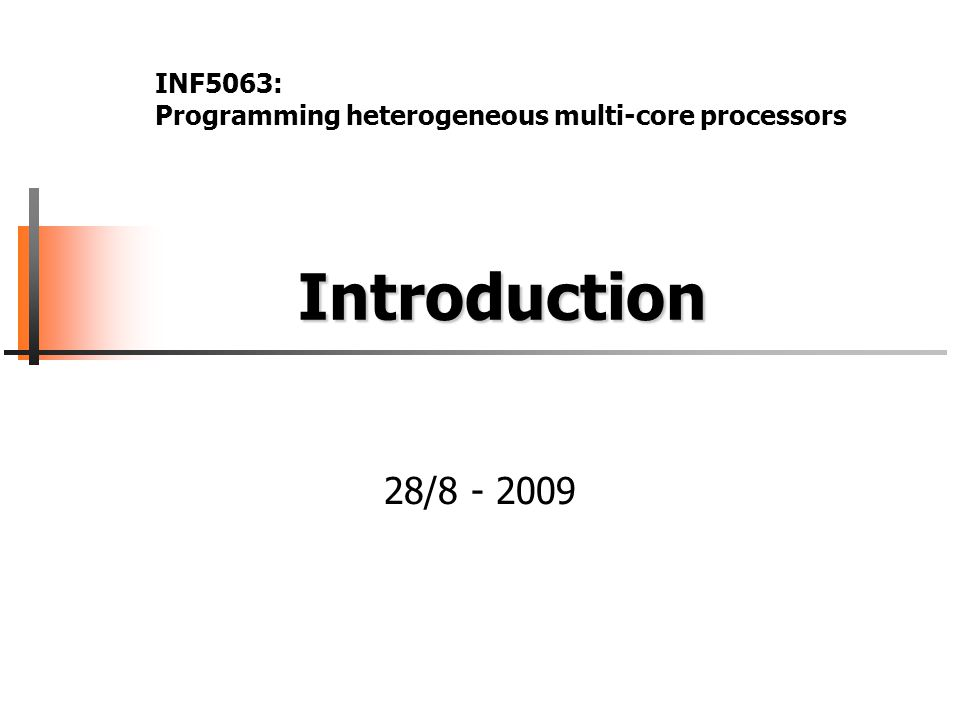 Introduction Introduction 28/8 - 2009 INF5063: Programming heterogeneous multi-core processors