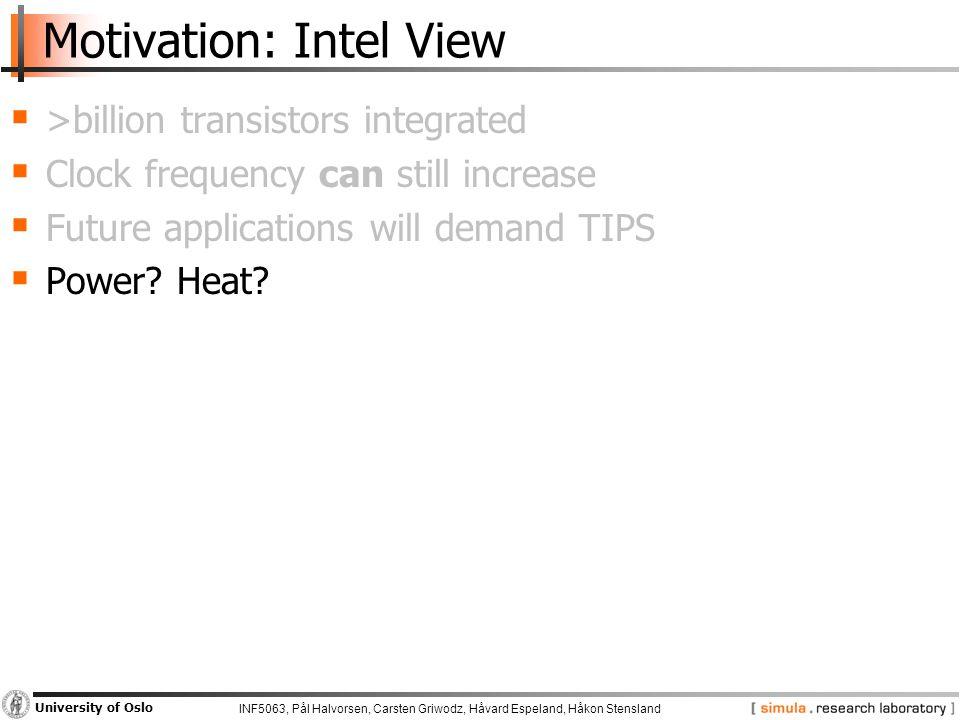 INF5063, Pål Halvorsen, Carsten Griwodz, Håvard Espeland, Håkon Stensland University of Oslo Motivation: Intel View  >billion transistors integrated  Clock frequency can still increase  Future applications will demand TIPS  Power.