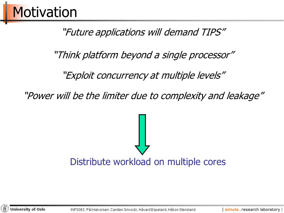 INF5063, Pål Halvorsen, Carsten Griwodz, Håvard Espeland, Håkon Stensland University of Oslo Motivation Future applications will demand TIPS Think platform beyond a single processor Exploit concurrency at multiple levels Power will be the limiter due to complexity and leakage Distribute workload on multiple cores