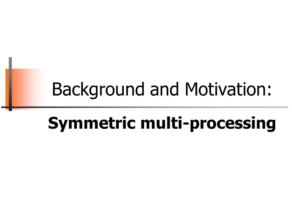 Background and Motivation: Symmetric multi-processing