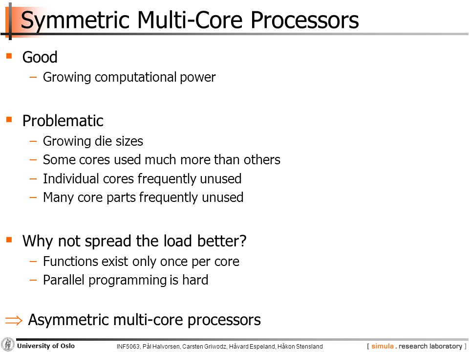 INF5063, Pål Halvorsen, Carsten Griwodz, Håvard Espeland, Håkon Stensland University of Oslo Symmetric Multi-Core Processors  Good −Growing computational power  Problematic −Growing die sizes −Some cores used much more than others −Individual cores frequently unused −Many core parts frequently unused  Why not spread the load better.