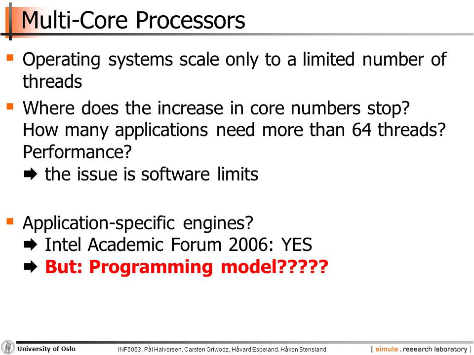 INF5063, Pål Halvorsen, Carsten Griwodz, Håvard Espeland, Håkon Stensland University of Oslo Multi-Core Processors  Operating systems scale only to a limited number of threads  Where does the increase in core numbers stop.