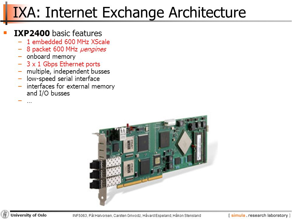INF5063, Pål Halvorsen, Carsten Griwodz, Håvard Espeland, Håkon Stensland University of Oslo IXA: Internet Exchange Architecture  IXP2400 basic features −1 embedded 600 MHz XScale −8 packet 600 MHz µengines −onboard memory −3 x 1 Gbps Ethernet ports −multiple, independent busses −low-speed serial interface −interfaces for external memory and I/O busses −…
