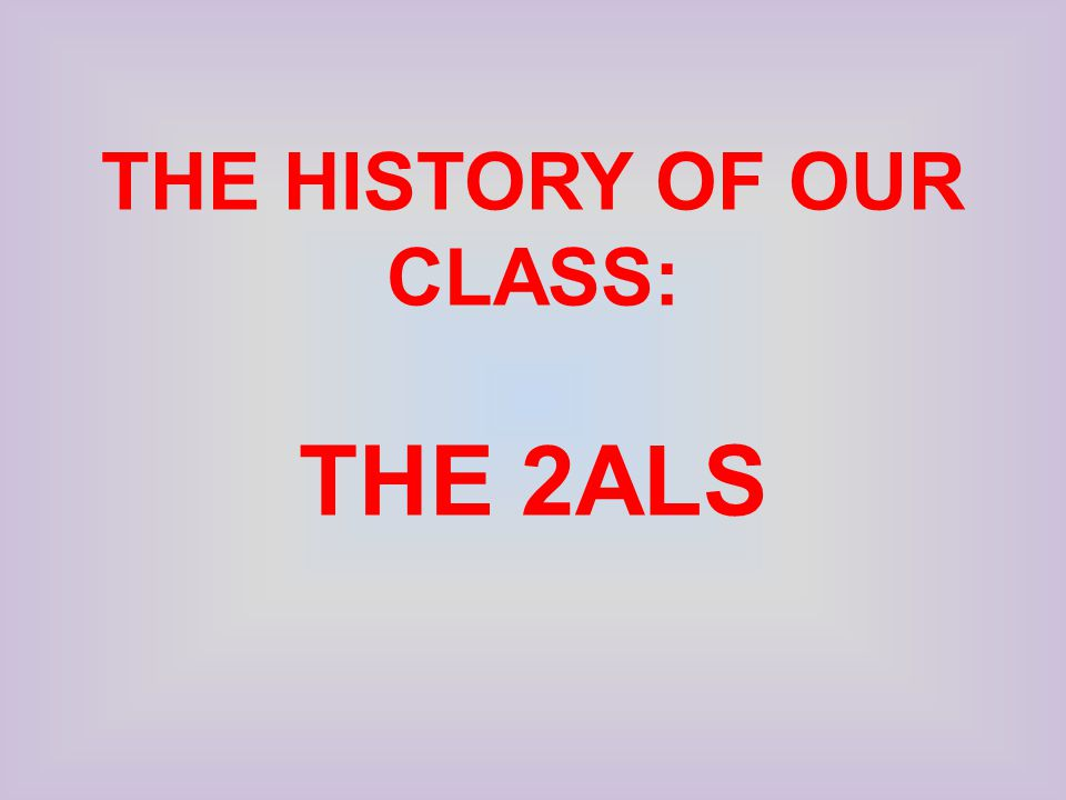 THE HISTORY OF OUR CLASS: THE 2ALS