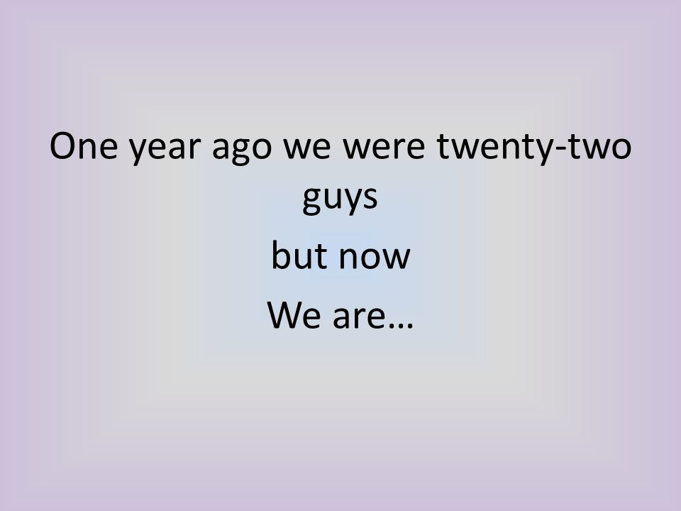 One year ago we were twenty-two guys but now We are…