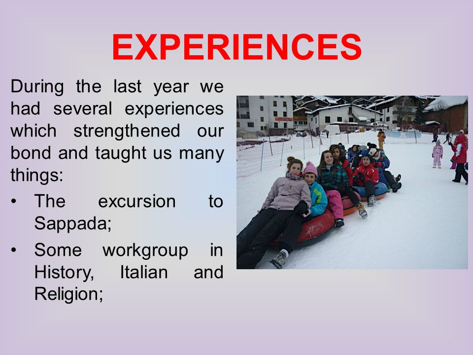 EXPERIENCES During the last year we had several experiences which strengthened our bond and taught us many things: The excursion to Sappada; Some workgroup in History, Italian and Religion;