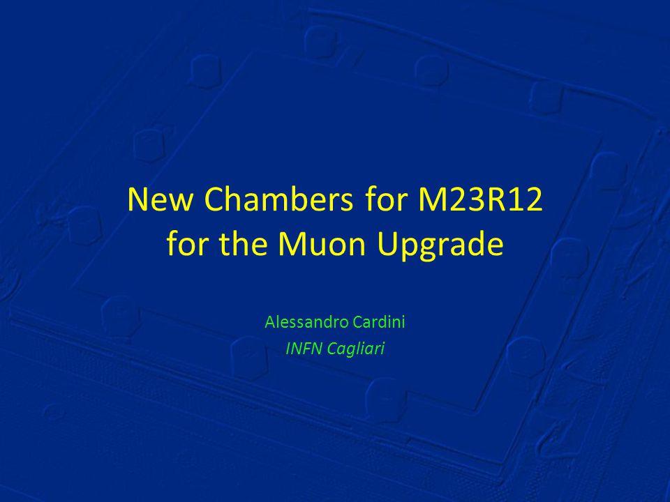 New Chambers for M23R12 for the Muon Upgrade Alessandro Cardini INFN Cagliari