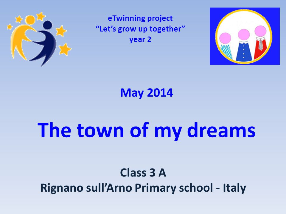 May 2014 The town of my dreams eTwinning project Let's grow up together year 2 Class 3 A Rignano sull'Arno Primary school - Italy