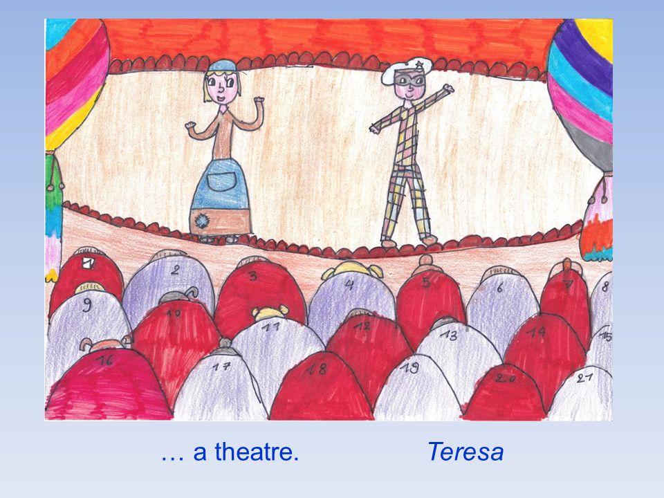 … a theatre. Teresa