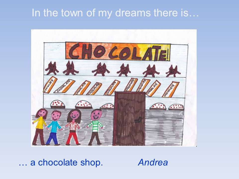 In the town of my dreams there is… … a chocolate shop.Andrea