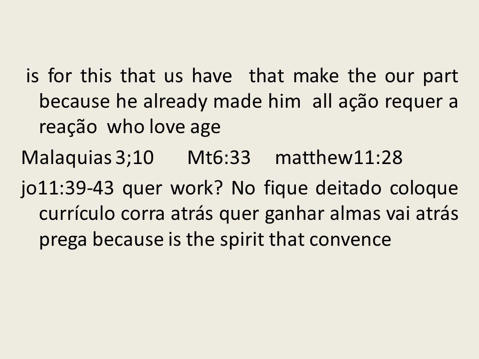is for this that us have that make the our part because he already made him all ação requer a reação who love age Malaquias 3;10 Mt6:33 matthew11:28 jo11:39-43 quer work.