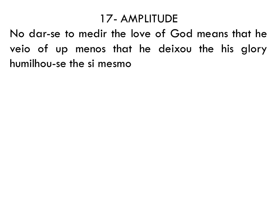 17- AMPLITUDE No dar-se to medir the love of God means that he veio of up menos that he deixou the his glory humilhou-se the si mesmo