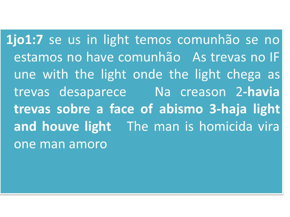 1jo1:7 se us in light temos comunhão se no estamos no have comunhão As trevas no IF une with the light onde the light chega as trevas desaparece Na creason 2-havia trevas sobre a face of abismo 3-haja light and houve light The man is homicida vira one man amoro 1jo1:7 se us in light temos comunhão se no estamos no have comunhão As trevas no IF une with the light onde the light chega as trevas desaparece Na creason 2-havia trevas sobre a face of abismo 3-haja light and houve light The man is homicida vira one man amoro