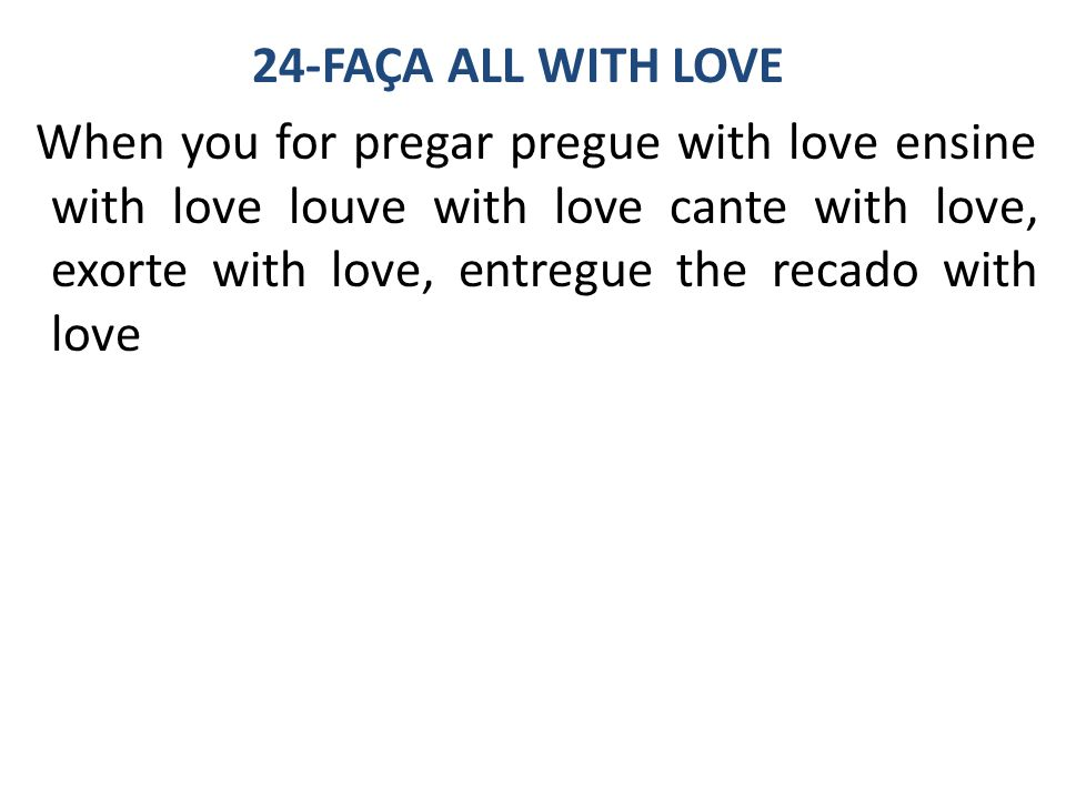 24-FAÇA ALL WITH LOVE When you for pregar pregue with love ensine with love louve with love cante with love, exorte with love, entregue the recado with love