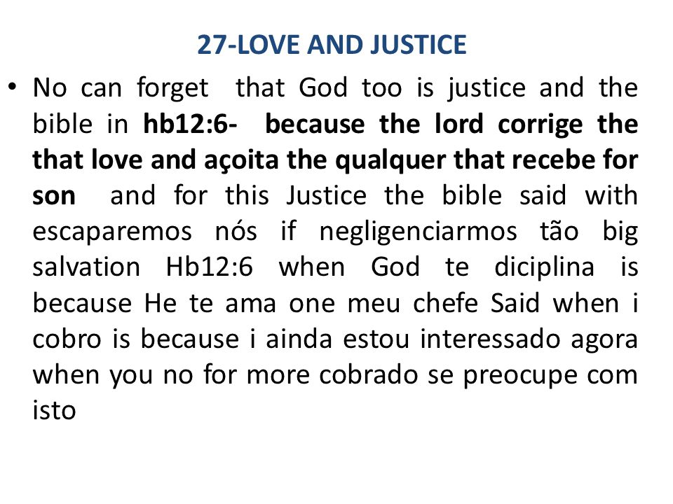 27-LOVE AND JUSTICE No can forget that God too is justice and the bible in hb12:6- because the lord corrige the that love and açoita the qualquer that recebe for son and for this Justice the bible said with escaparemos nós if negligenciarmos tão big salvation Hb12:6 when God te diciplina is because He te ama one meu chefe Said when i cobro is because i ainda estou interessado agora when you no for more cobrado se preocupe com isto
