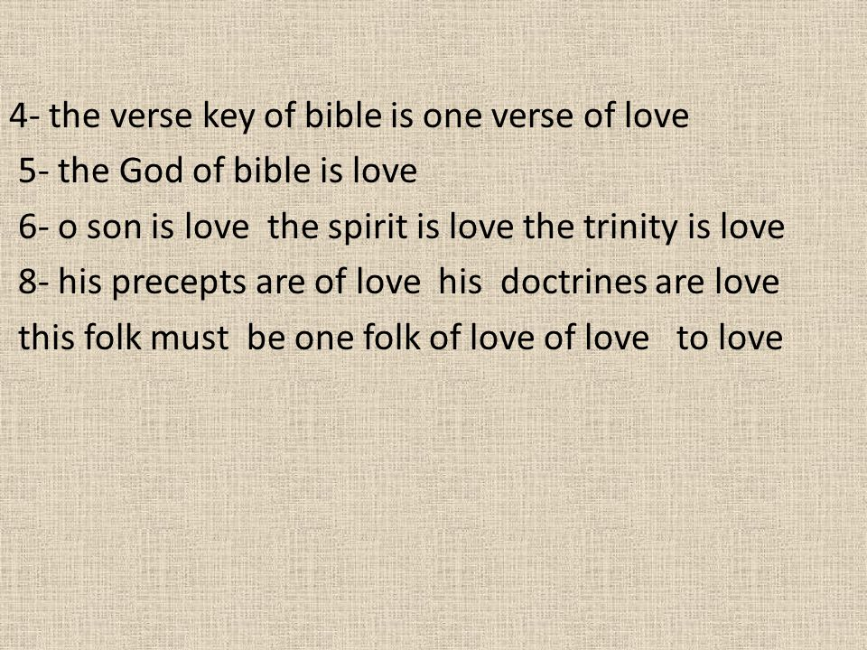 4- the verse key of bible is one verse of love 5- the God of bible is love 6- o son is love the spirit is love the trinity is love 8- his precepts are of love his doctrines are love this folk must be one folk of love of love to love