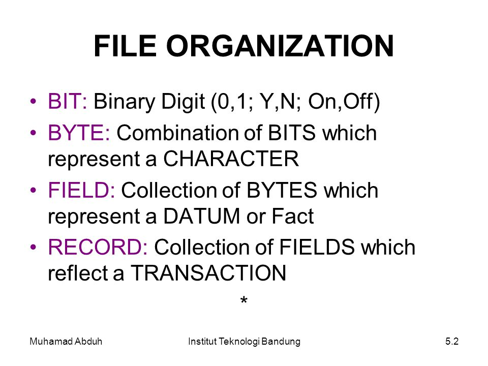 Muhamad AbduhInstitut Teknologi Bandung5.2 FILE ORGANIZATION BIT: Binary Digit (0,1; Y,N; On,Off) BYTE: Combination of BITS which represent a CHARACTE