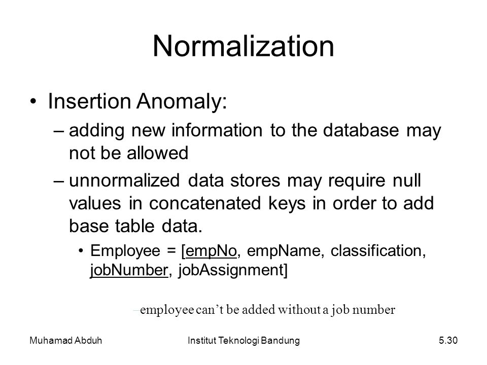 Muhamad AbduhInstitut Teknologi Bandung5.30 Insertion Anomaly: –adding new information to the database may not be allowed –unnormalized data stores ma