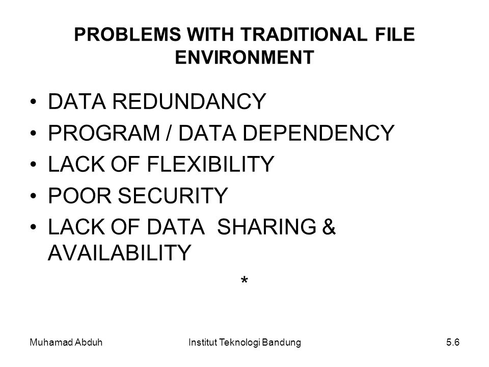 Muhamad AbduhInstitut Teknologi Bandung5.6 DATA REDUNDANCY PROGRAM / DATA DEPENDENCY LACK OF FLEXIBILITY POOR SECURITY LACK OF DATA SHARING & AVAILABI