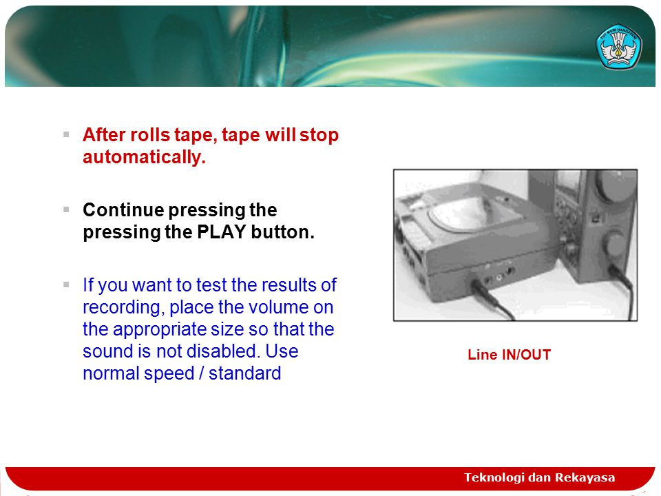Teknologi dan Rekayasa  After rolls tape, tape will stop automatically.  Continue pressing the pressing the PLAY button.  If you want to test the r