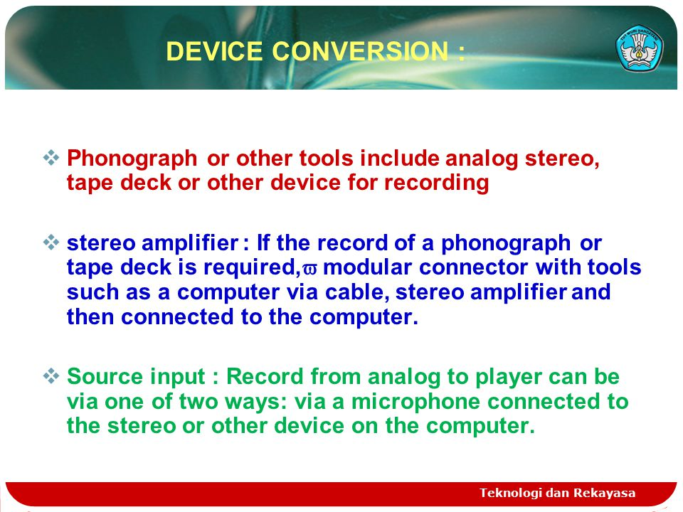 Teknologi dan Rekayasa DEVICE CONVERSION :  Phonograph or other tools include analog stereo, tape deck or other device for recording  stereo amplifi