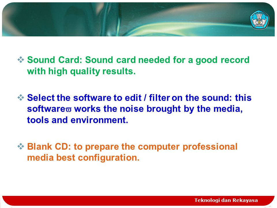 Teknologi dan Rekayasa  Sound Card: Sound card needed for a good record with high quality results.  Select the software to edit / filter on the soun