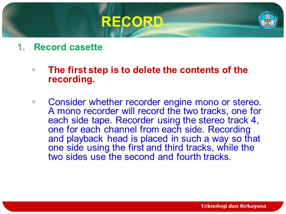 Teknologi dan Rekayasa RECORD 1.Record casette  The first step is to delete the contents of the recording.  Consider whether recorder engine mono or